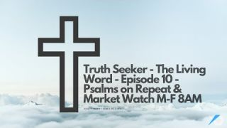 Truth Seeker - The Living Word - Episode 10 - Psalms on Repeat & Market Watch M-F 8AM
