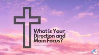 What is Your Direction and Main Focus? - Worship - Daily Study - Discuss at Jcmovement.com Community