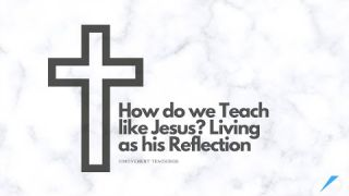How do we Teach like Jesus? Living as his Reflection - Study - Discuss at Jcmovement.com Community